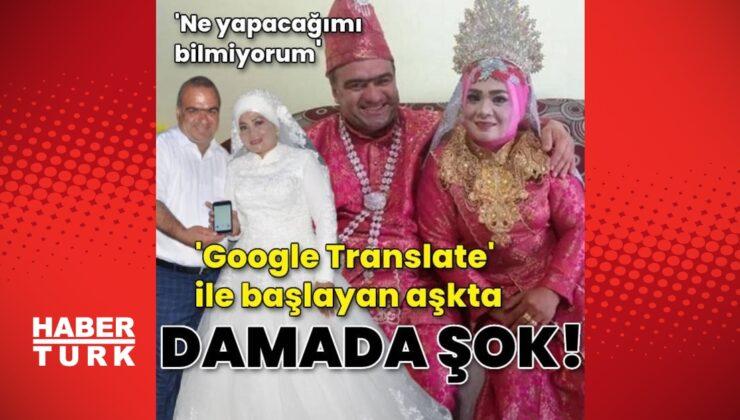 'Google Translate' ile başlayan aşkta damada şok!